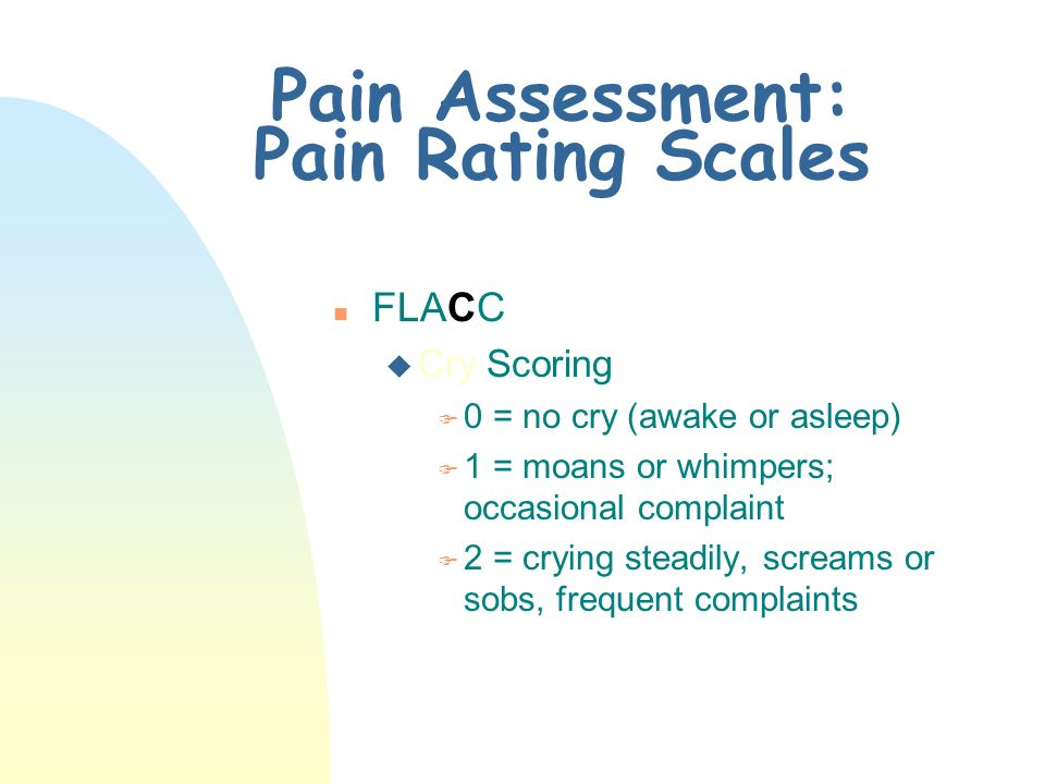 Pain Assessment: Pain Rating Scales n FLACC u Activity Scoring F 0 = lying quietly, normal position, moves easily F 1 = squirming, shifting back and forth, tense F 2 = arched, rigid, or jerking