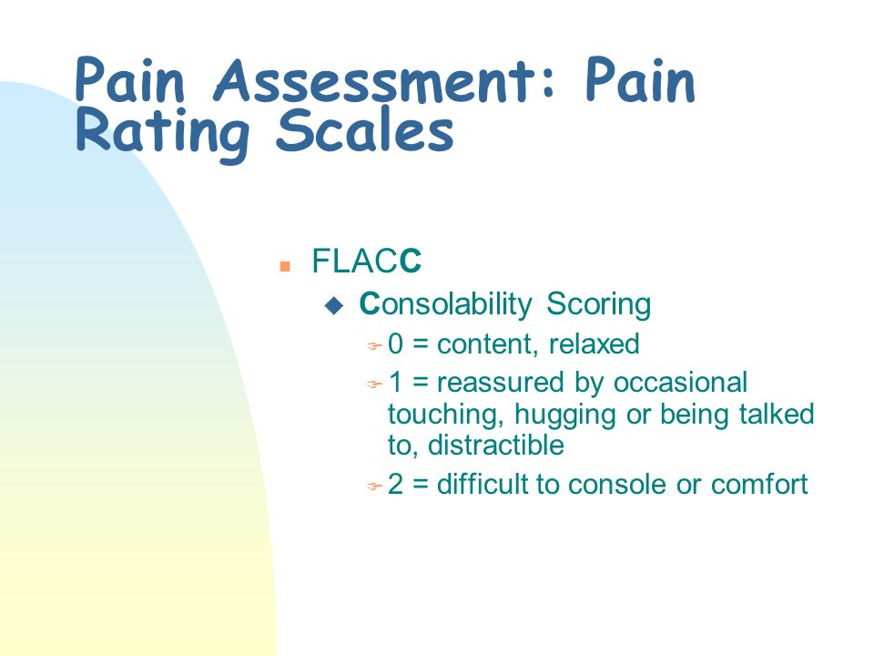 Pain Assessment: Pain Rating Scales n FLACC u Cry Scoring F 0 = no cry (awake or asleep) F 1 = moans or whimpers; occasional complaint F 2 = crying steadily, screams or sobs, frequent complaints