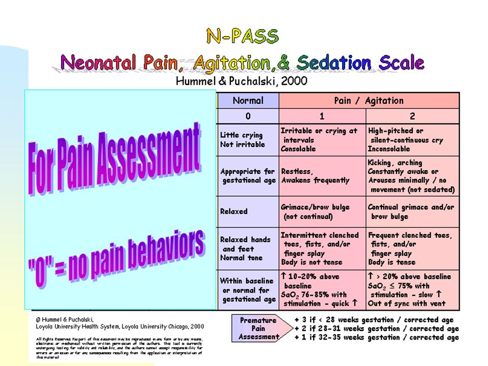 Neonatal Pain Tool n No Neonatal pain tool is perfect n Multidimensional pain tools that look at more than one sign of pain [cry, behavior, vital sign changes, etc] are preferred over unidimensional tools n The N-PASS [Neonatal Pain, Agitation, and Sedation Scale] will be used for all neonates < 44 weeks post-conceptual age..