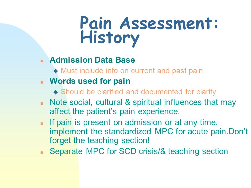 Pain History n Starts with hx of pain episode n Includes onset & location n Radiation and duration n Quality or description n Severity/intensity /frequency n Exacerbating/precipi- tating/alleviating factors n Impact on adl