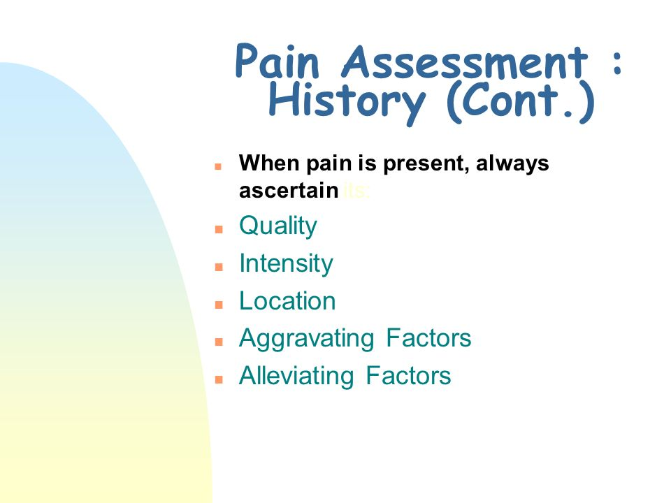 Pain Assessment: History n Admission Data Base u Must include info on current and past pain n Words used for pain u Should be clarified and documented for clarity n Note social, cultural & spiritual influences that may affect the patients pain experience.