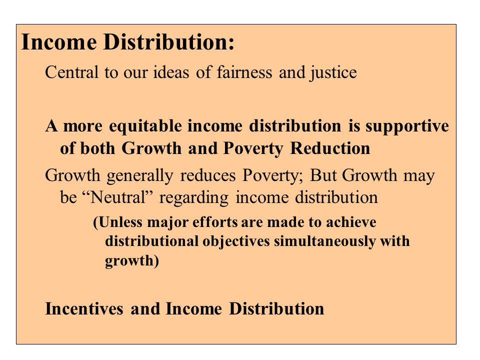 Income Distribution: Central to our ideas of fairness and justice A more equitable income distribution is supportive of both Growth and Poverty Reduct