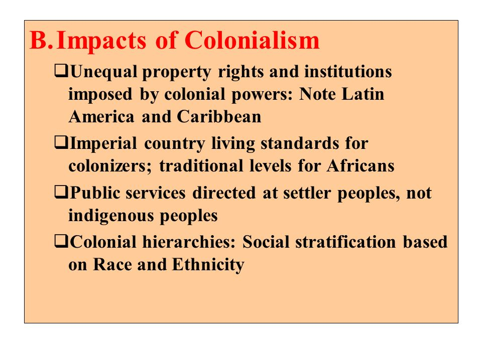 B.Impacts of Colonialism Unequal property rights and institutions imposed by colonial powers: Note Latin America and Caribbean Imperial country living