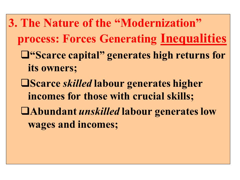 3. The Nature of the Modernization process: Forces Generating Inequalities Scarce capital generates high returns for its owners; Scarce skilled labour