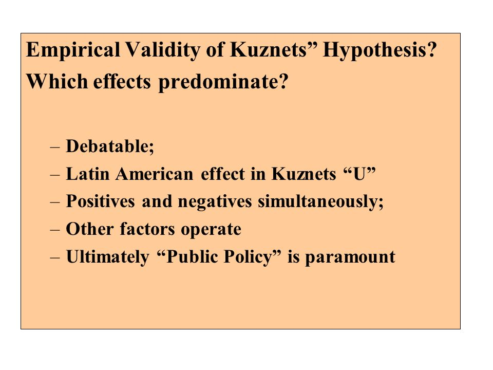 Empirical Validity of Kuznets Hypothesis? Which effects predominate? –Debatable; –Latin American effect in Kuznets U –Positives and negatives simultan