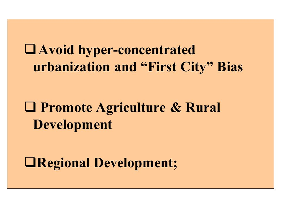Avoid hyper-concentrated urbanization and First City Bias Promote Agriculture & Rural Development Regional Development;