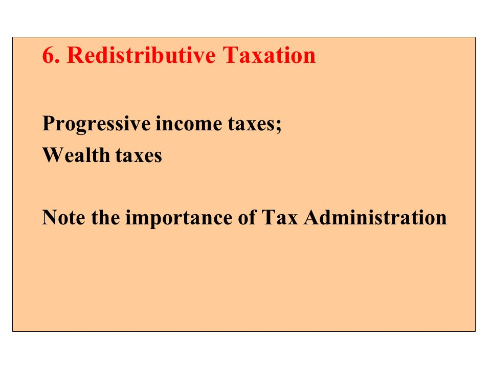 6. Redistributive Taxation Progressive income taxes; Wealth taxes Note the importance of Tax Administration