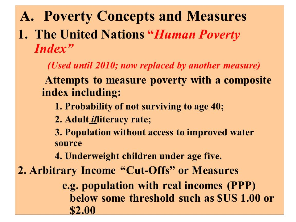 A.Poverty Concepts and Measures 1.The United Nations Human Poverty Index (Used until 2010; now replaced by another measure) Attempts to measure povert