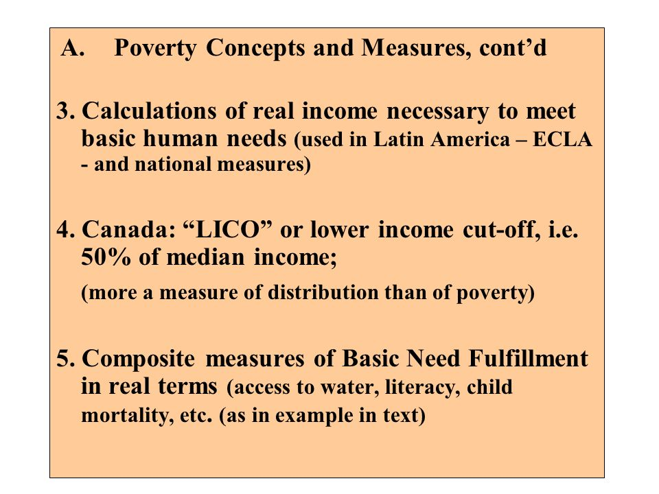 A.Poverty Concepts and Measures, contd 3. Calculations of real income necessary to meet basic human needs (used in Latin America – ECLA - and national