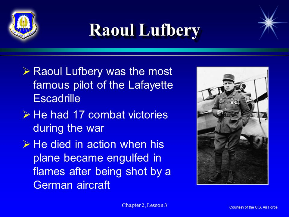 Chapter 2, Lesson 3 Raoul Lufbery Raoul Lufbery was the most famous pilot of the Lafayette Escadrille He had 17 combat victories during the war He die