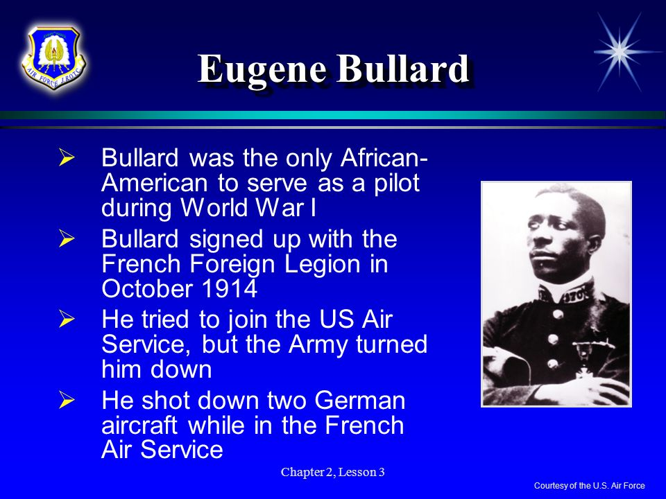 Chapter 2, Lesson 3 Eugene Bullard Bullard was the only African- American to serve as a pilot during World War I Bullard signed up with the French For