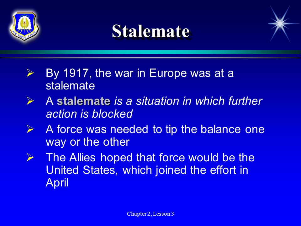 Chapter 2, Lesson 3 StalemateStalemate By 1917, the war in Europe was at a stalemate stalemate A stalemate is a situation in which further action is b