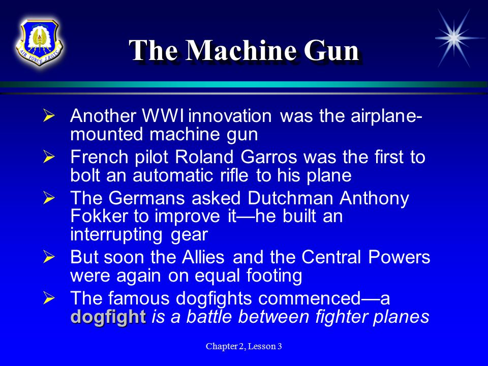 Chapter 2, Lesson 3 The Machine Gun Another WWI innovation was the airplane- mounted machine gun French pilot Roland Garros was the first to bolt an a