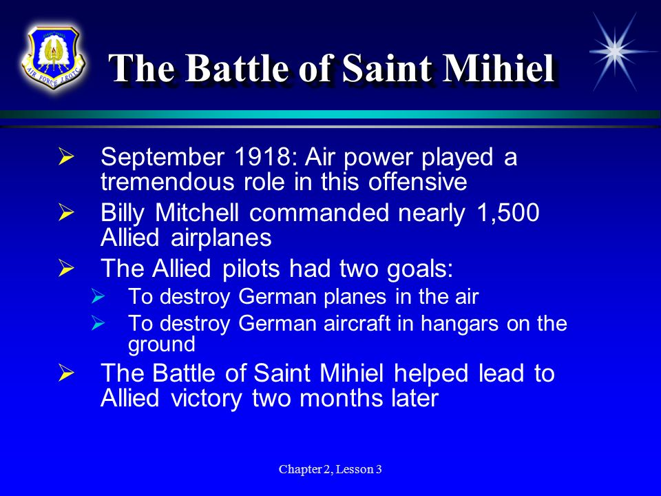 Chapter 2, Lesson 3 The Battle of Saint Mihiel September 1918: Air power played a tremendous role in this offensive Billy Mitchell commanded nearly 1,