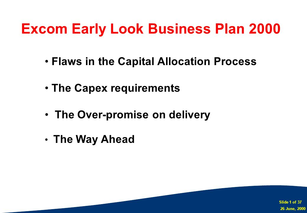 Slide 1 of 37 26 June, 2000 Flaws in the Capital Allocation Process The Capex requirements The Over-promise on delivery The Way Ahead Excom Early Look