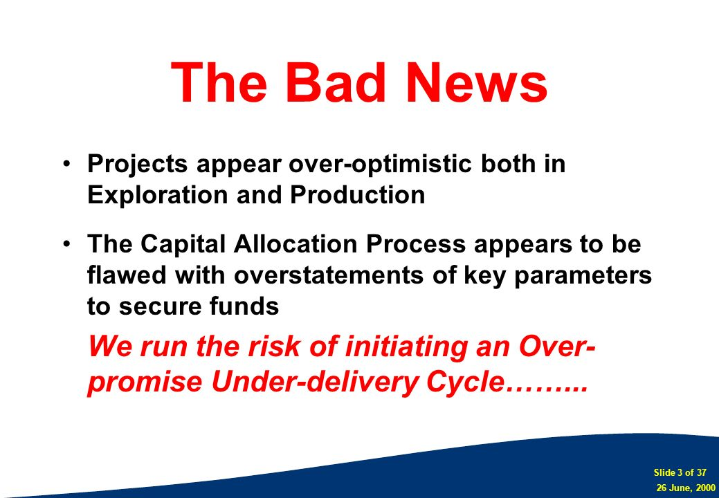 Slide 3 of 37 26 June, 2000 The Bad News Projects appear over-optimistic both in Exploration and Production The Capital Allocation Process appears to