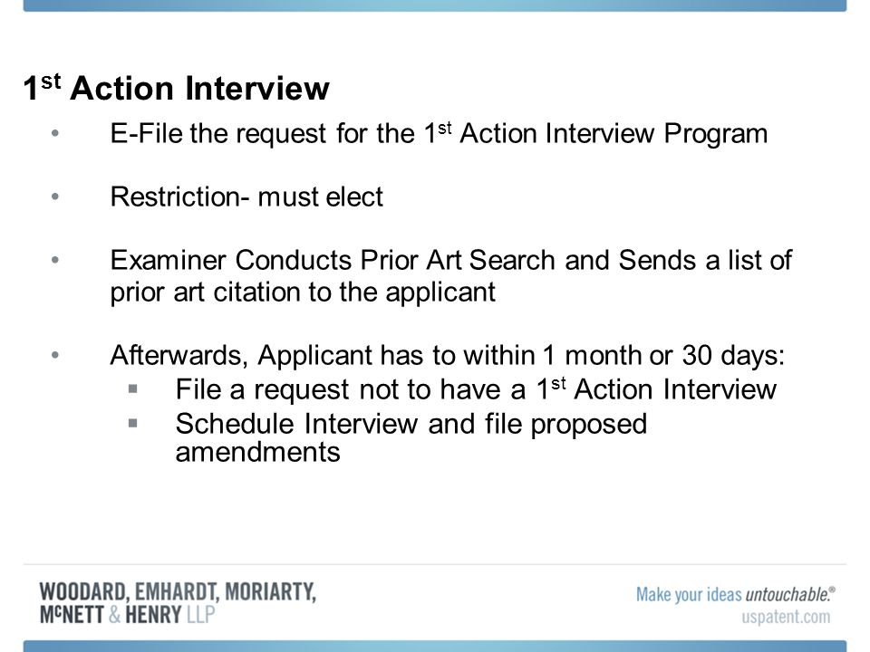 1 st Action Interview E-File the request for the 1 st Action Interview Program Restriction- must elect Examiner Conducts Prior Art Search and Sends a list of prior art citation to the applicant Afterwards, Applicant has to within 1 month or 30 days: File a request not to have a 1 st Action Interview Schedule Interview and file proposed amendments