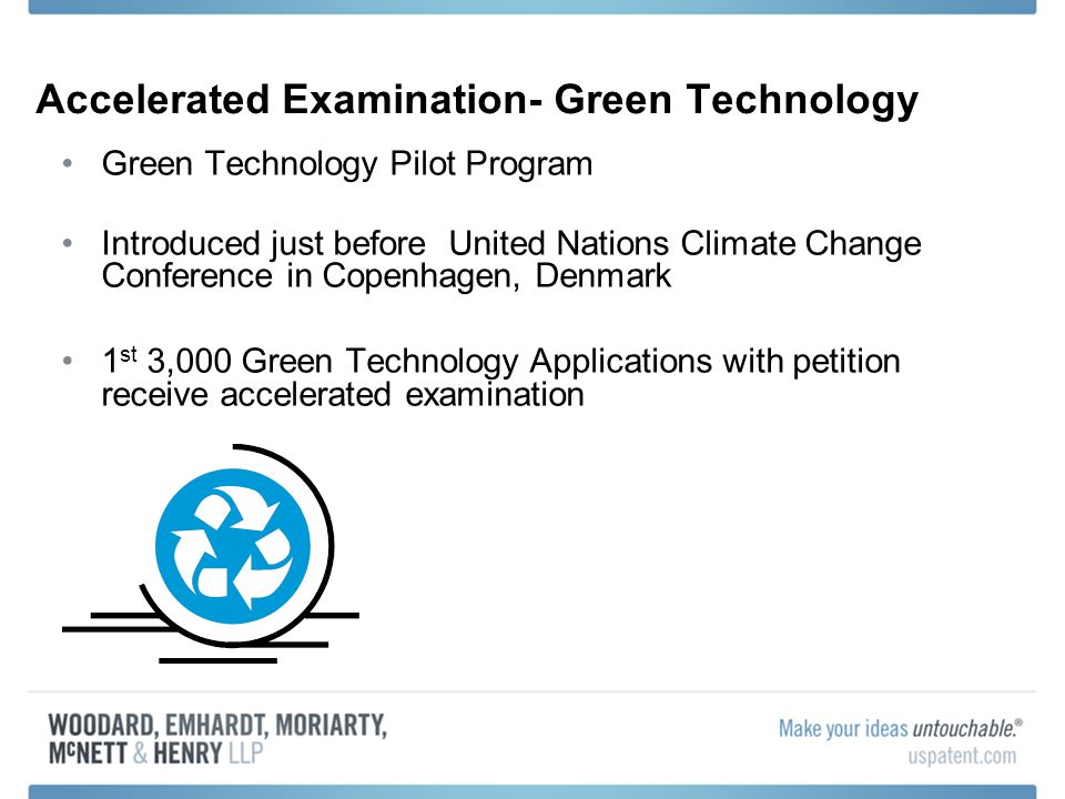 Accelerated Examination- Green Technology Green Technology Pilot Program Introduced just before United Nations Climate Change Conference in Copenhagen, Denmark 1 st 3,000 Green Technology Applications with petition receive accelerated examination