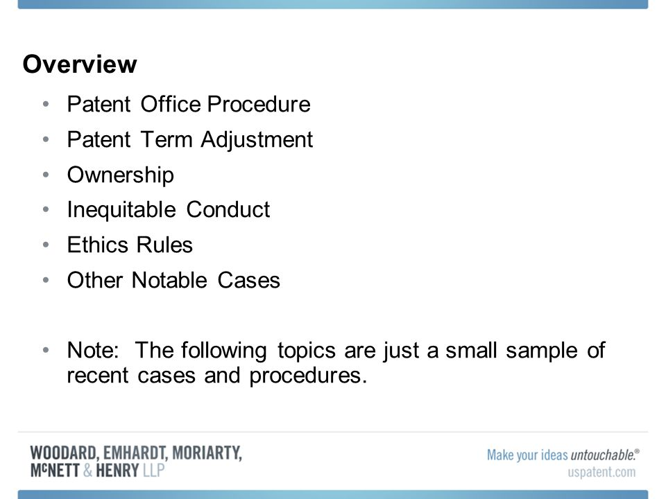Overview Patent Office Procedure Patent Term Adjustment Ownership Inequitable Conduct Ethics Rules Other Notable Cases Note: The following topics are just a small sample of recent cases and procedures.