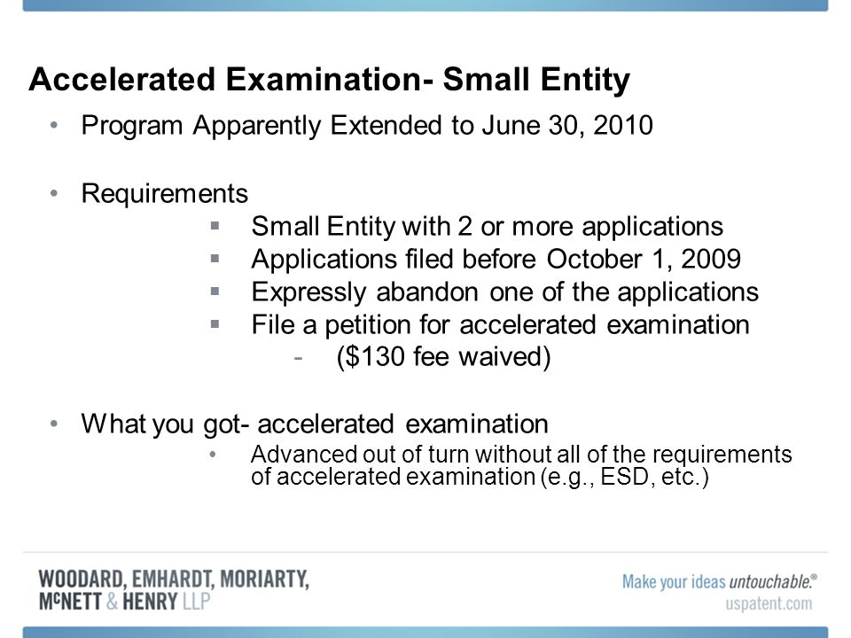 Accelerated Examination- Small Entity Program Apparently Extended to June 30, 2010 Requirements Small Entity with 2 or more applications Applications filed before October 1, 2009 Expressly abandon one of the applications File a petition for accelerated examination -($130 fee waived) What you got- accelerated examination Advanced out of turn without all of the requirements of accelerated examination (e.g., ESD, etc.)