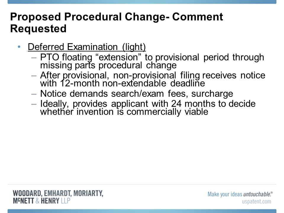 Proposed Procedural Change- Comment Requested Deferred Examination (light) –PTO floating extension to provisional period through missing parts procedural change –After provisional, non-provisional filing receives notice with 12-month non-extendable deadline –Notice demands search/exam fees, surcharge –Ideally, provides applicant with 24 months to decide whether invention is commercially viable