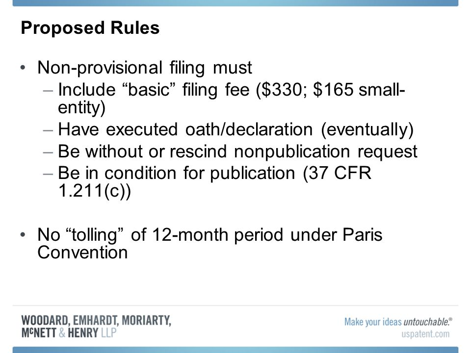 Proposed Rules Non-provisional filing must –Include basic filing fee ($330; $165 small- entity) –Have executed oath/declaration (eventually) –Be without or rescind nonpublication request –Be in condition for publication (37 CFR 1.211(c)) No tolling of 12-month period under Paris Convention