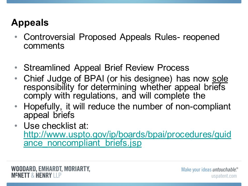 Appeals Controversial Proposed Appeals Rules- reopened comments Streamlined Appeal Brief Review Process Chief Judge of BPAI (or his designee) has now sole responsibility for determining whether appeal briefs comply with regulations, and will complete the Hopefully, it will reduce the number of non-compliant appeal briefs Use checklist at: http://www.uspto.gov/ip/boards/bpai/procedures/guid ance_noncompliant_briefs.jsp http://www.uspto.gov/ip/boards/bpai/procedures/guid ance_noncompliant_briefs.jsp