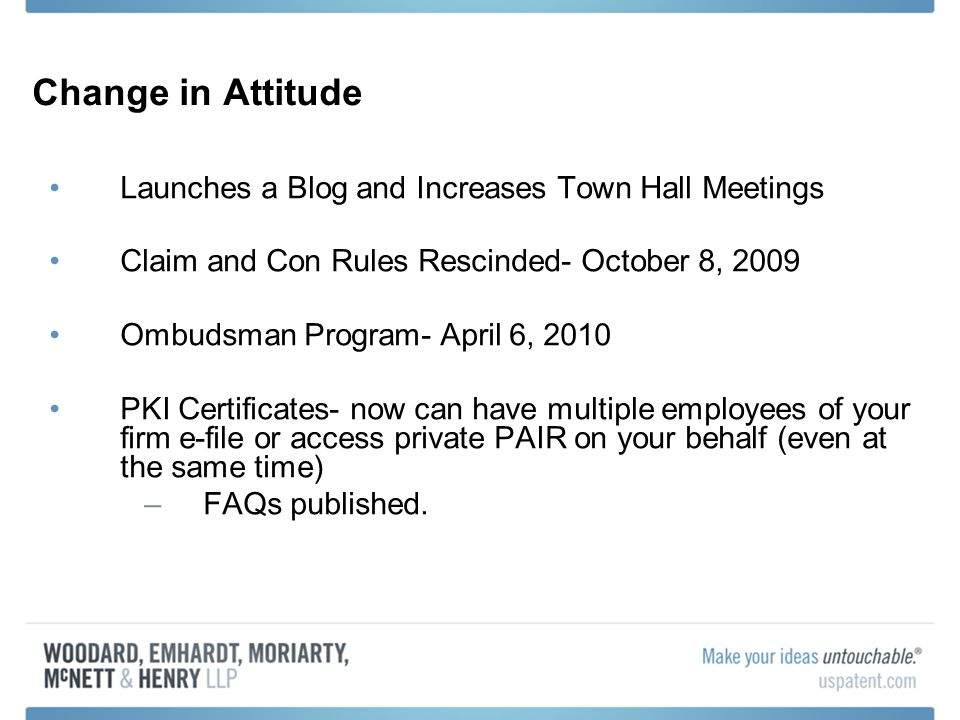 Change in Attitude Launches a Blog and Increases Town Hall Meetings Claim and Con Rules Rescinded- October 8, 2009 Ombudsman Program- April 6, 2010 PKI Certificates- now can have multiple employees of your firm e-file or access private PAIR on your behalf (even at the same time) –FAQs published.