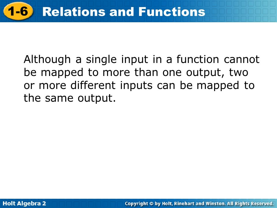 Holt Algebra 2 1-6 Relations and Functions Although a single input in a function cannot be mapped to more than one output, two or more different input