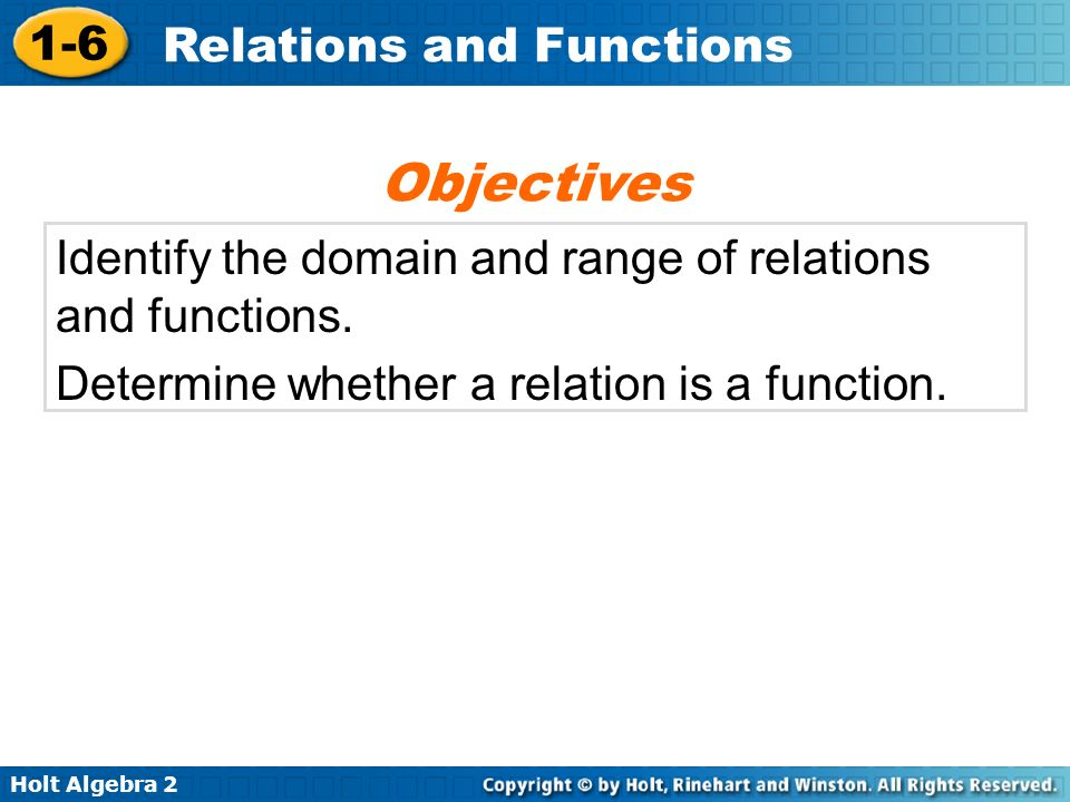 Holt Algebra 2 1-6 Relations and Functions Identify the domain and range of relations and functions. Determine whether a relation is a function. Objec