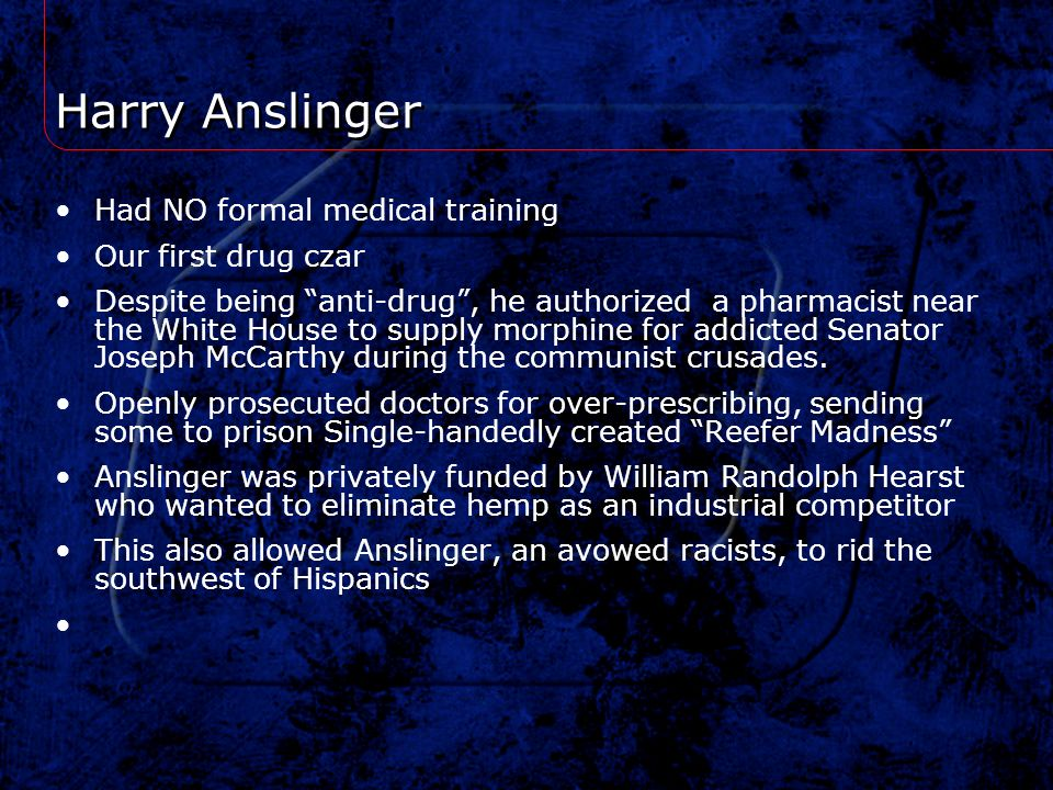 Harry Anslinger Had NO formal medical training Our first drug czar Despite being anti-drug, he authorized a pharmacist near the White House to supply