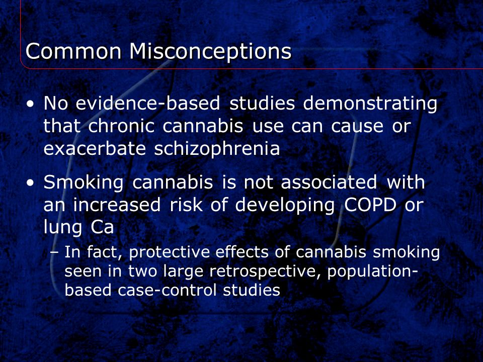 Common Misconceptions No evidence-based studies demonstrating that chronic cannabis use can cause or exacerbate schizophrenia Smoking cannabis is not