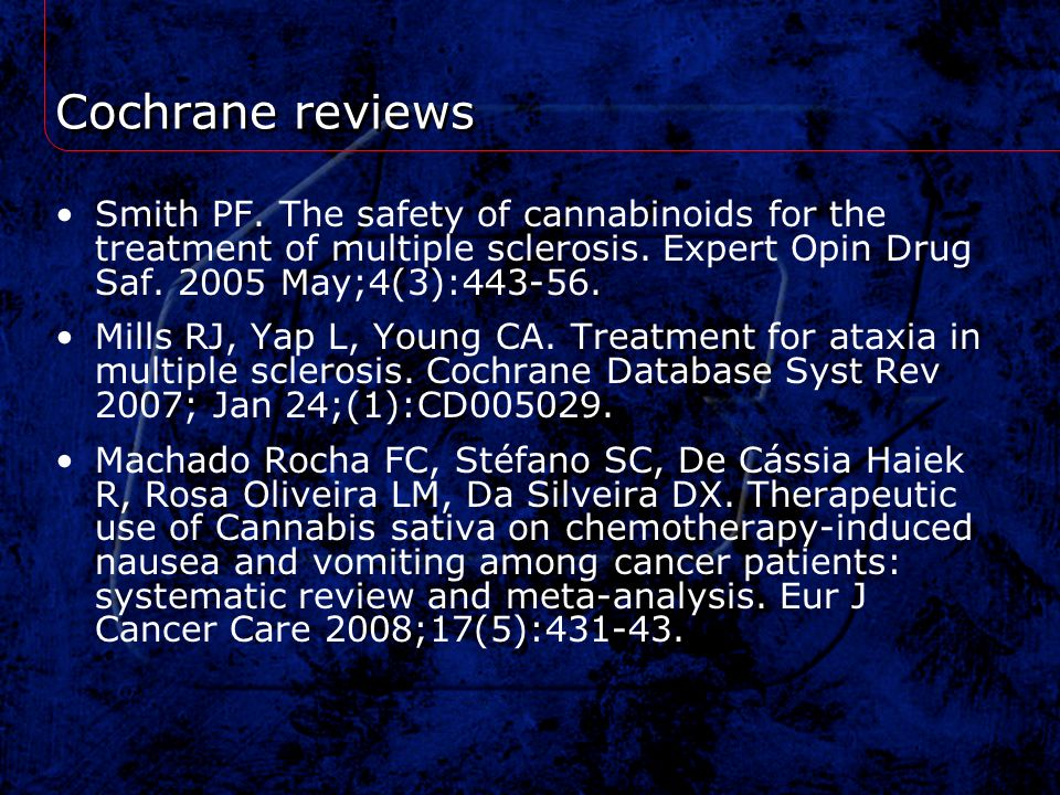 Cochrane reviews Smith PF. The safety of cannabinoids for the treatment of multiple sclerosis. Expert Opin Drug Saf. 2005 May;4(3):443-56. Mills RJ, Y