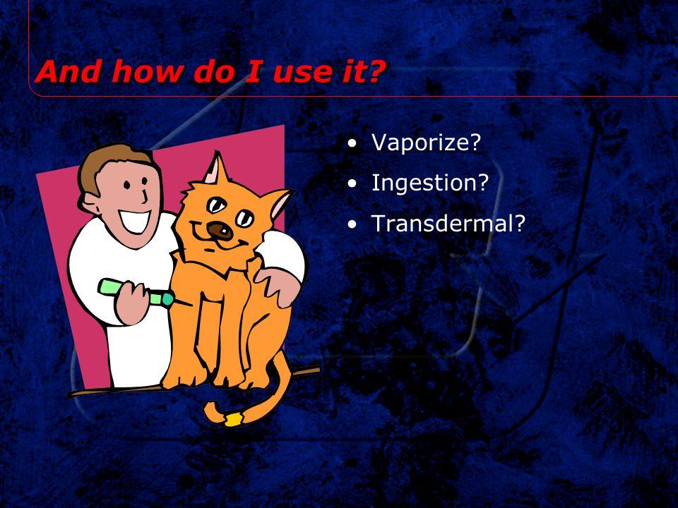 And how do I use it? Vaporize? Ingestion? Transdermal?