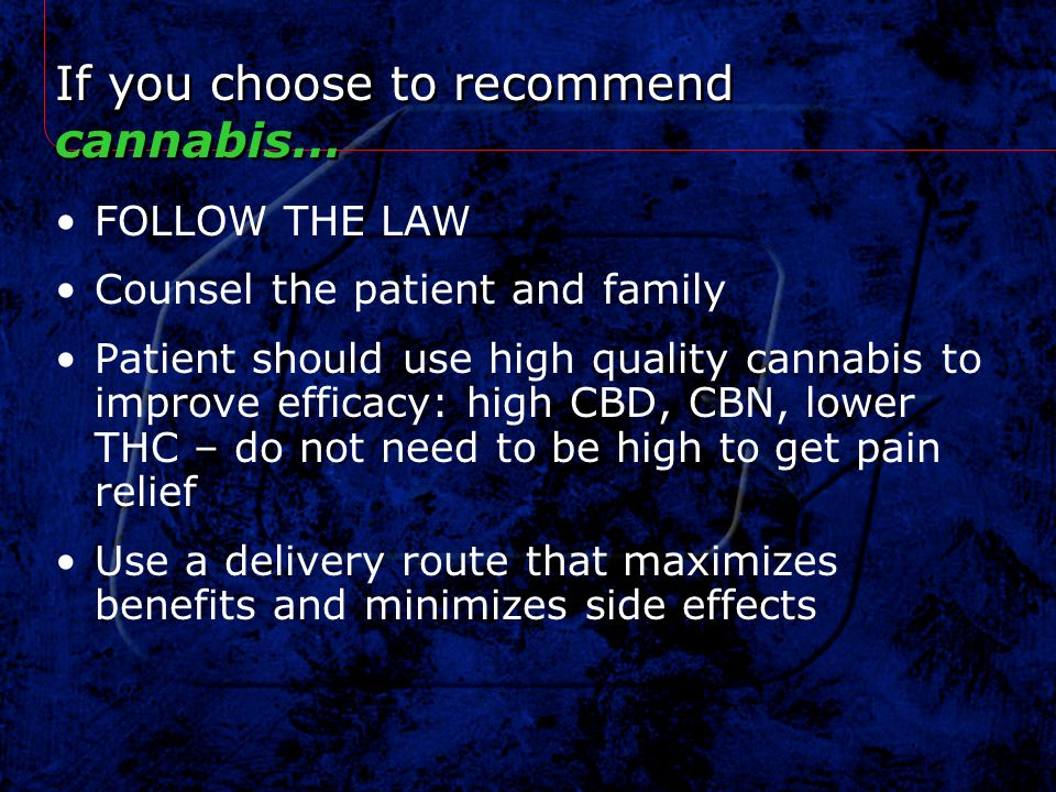 If you choose to recommend cannabis… FOLLOW THE LAW Counsel the patient and family Patient should use high quality cannabis to improve efficacy: high