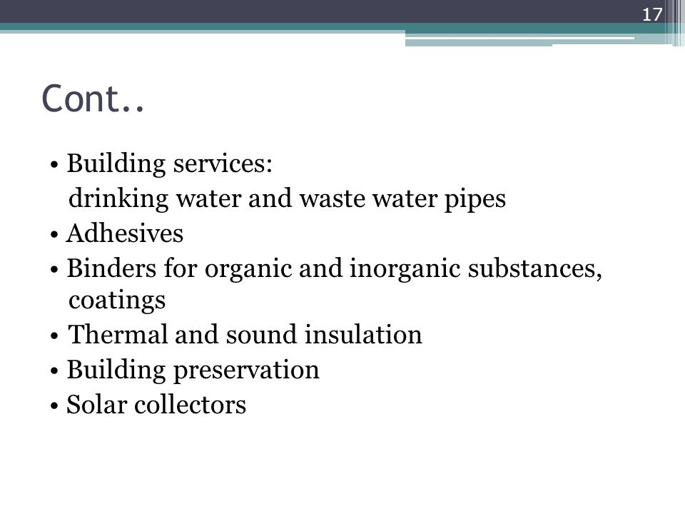 Cont.. Building services: drinking water and waste water pipes Adhesives Binders for organic and inorganic substances, coatings Thermal and sound insu