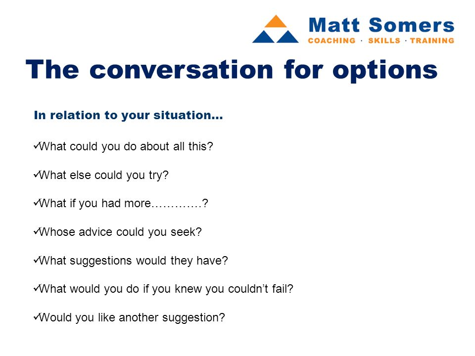 The conversation for options In relation to your situation...