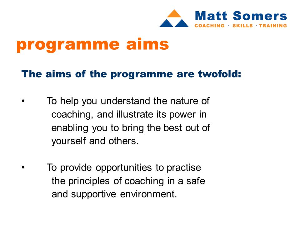 programme aims The aims of the programme are twofold: To help you understand the nature of coaching, and illustrate its power in enabling you to bring the best out of yourself and others.