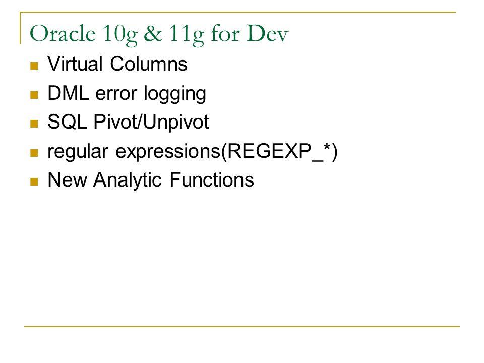Oracle 10g & 11g for Dev Virtual Columns DML error logging SQL Pivot/Unpivot regular expressions(REGEXP_*) New Analytic Functions