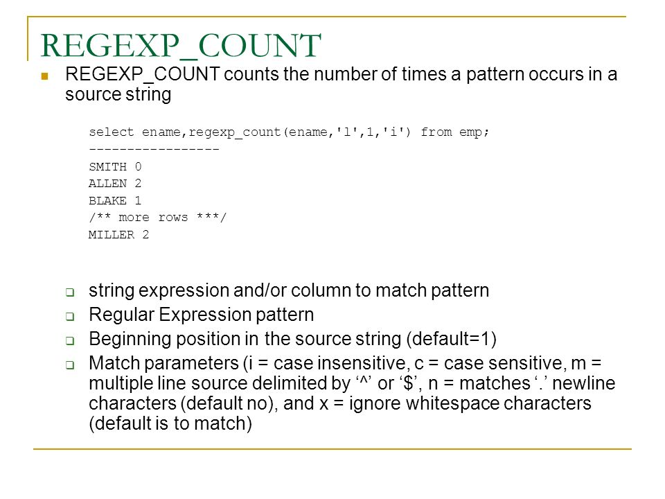 REGEXP_COUNT REGEXP_COUNT counts the number of times a pattern occurs in a source string select ename,regexp_count(ename,'l',1,'i') from emp; --------