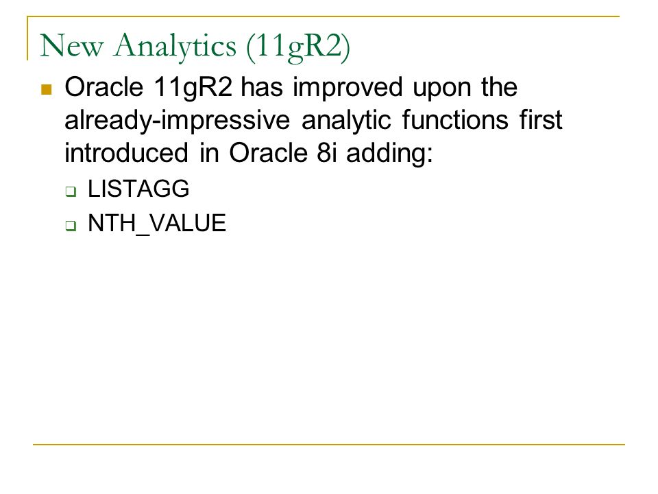 New Analytics (11gR2) Oracle 11gR2 has improved upon the already-impressive analytic functions first introduced in Oracle 8i adding: LISTAGG NTH_VALUE