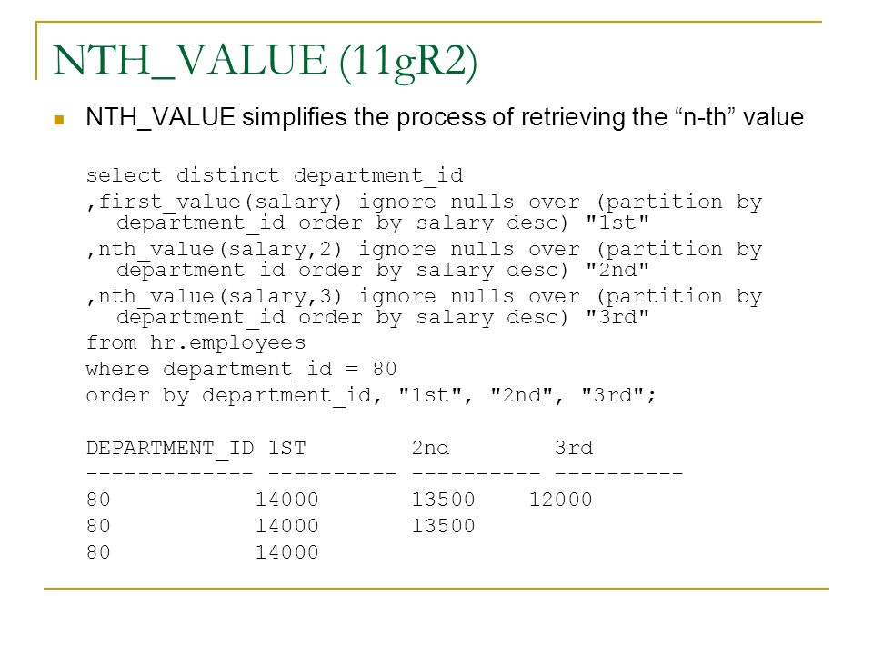 NTH_VALUE (11gR2) NTH_VALUE simplifies the process of retrieving the n-th value select distinct department_id,first_value(salary) ignore nulls over (p