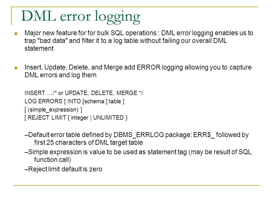 DML error logging Major new feature for for bulk SQL operations : DML error logging enables us to trap