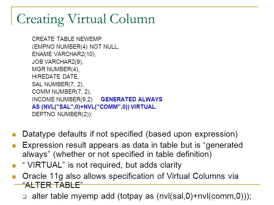 Creating Virtual Column CREATE TABLE NEWEMP (EMPNO NUMBER(4) NOT NULL, ENAME VARCHAR2(10), JOB VARCHAR2(9), MGR NUMBER(4), HIREDATE DATE, SAL NUMBER(7