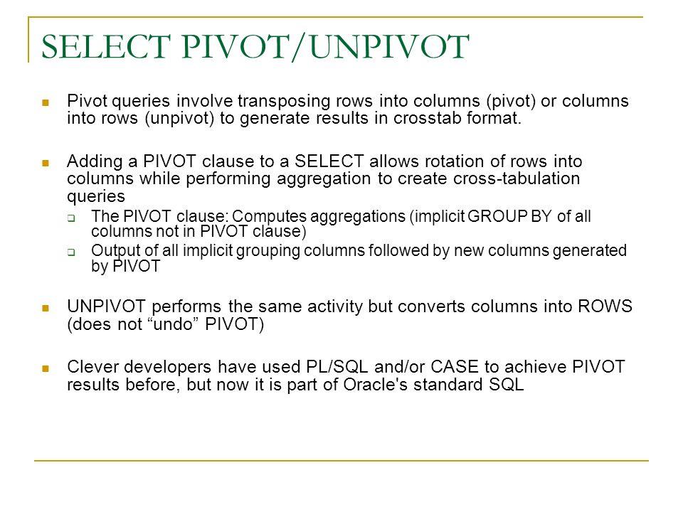 SELECT PIVOT/UNPIVOT Pivot queries involve transposing rows into columns (pivot) or columns into rows (unpivot) to generate results in crosstab format