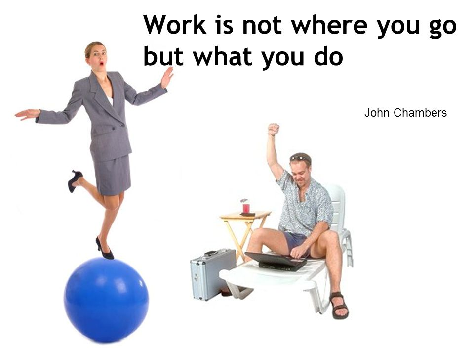 Work is not where you go but what you do John Chambers