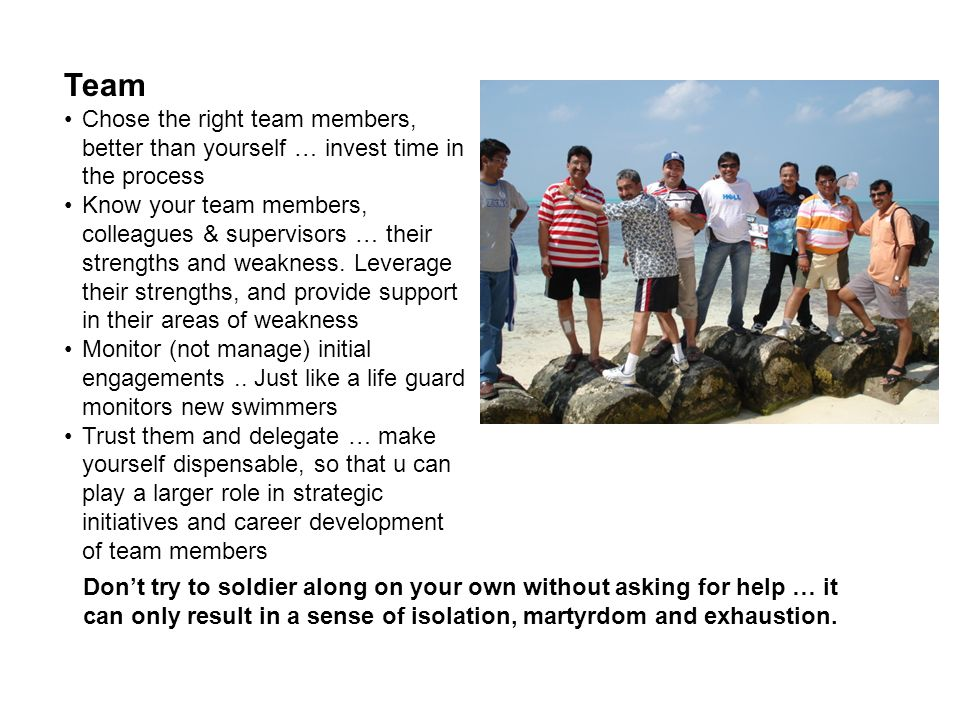 Team Chose the right team members, better than yourself … invest time in the process Know your team members, colleagues & supervisors … their strength