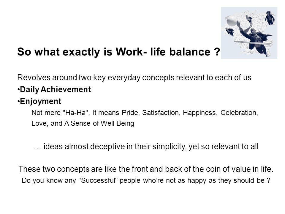 So what exactly is Work- life balance ? Revolves around two key everyday concepts relevant to each of us Daily Achievement Enjoyment Not mere