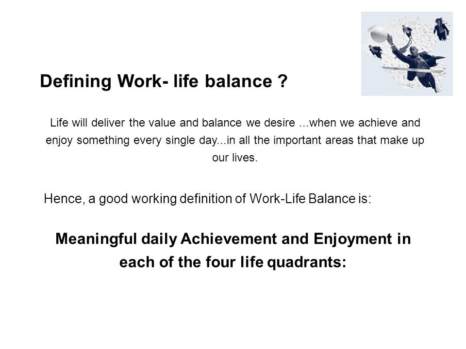 Defining Work- life balance ? Life will deliver the value and balance we desire...when we achieve and enjoy something every single day...in all the im