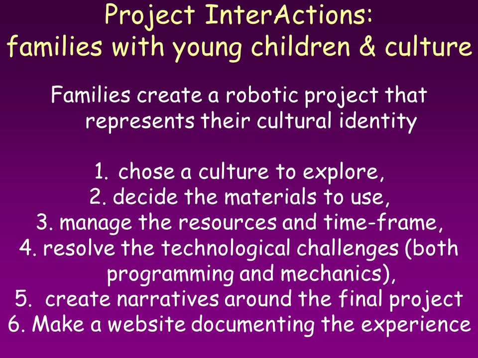 Project InterActions: families with young children & culture Families create a robotic project that represents their cultural identity 1.chose a cultu